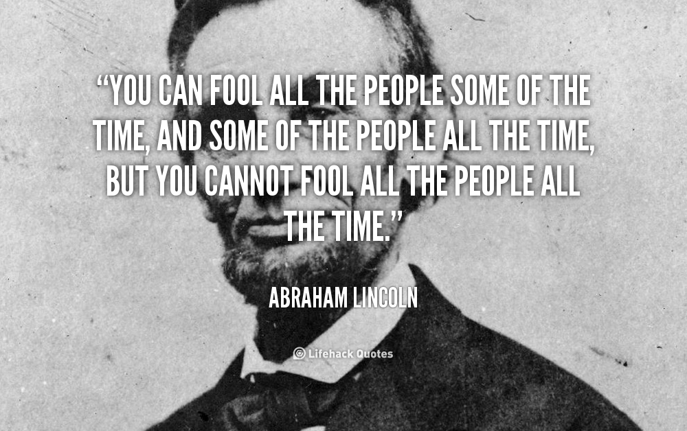 Abe Lincoln: You can fool some of the people some of the time ...